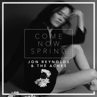 Jon Reynolds & The Aches - Come Now Spring