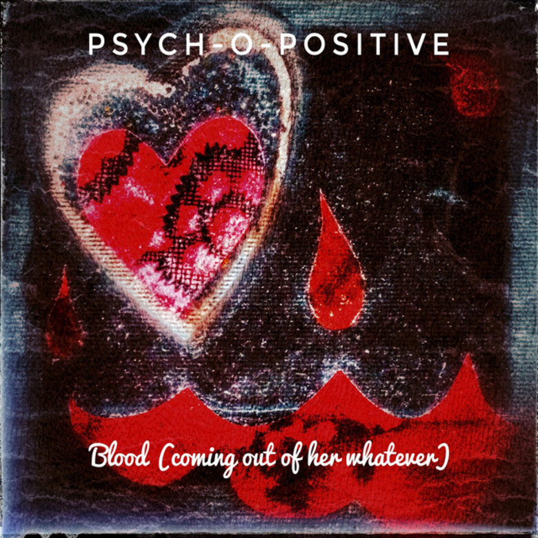 Psych-O-Positive – Blood (coming out of her whatever)
